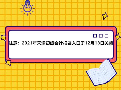 注意:2021年天津初级会计报名入口于12月18日关闭