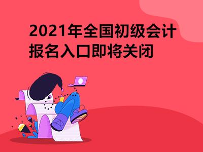 2021年全国初级会计报名入口即将关闭
