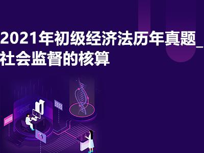 2021年初级经济法历年真题_社会监督的核算
