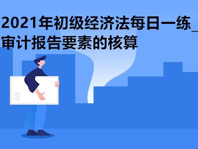 2021年初级经济法每日一练_审计报告要素的核算