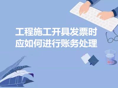 工程施工开具发票时应如何进行账务处理
