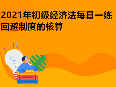 2021年初级经济法每日一练_回避制度的核算