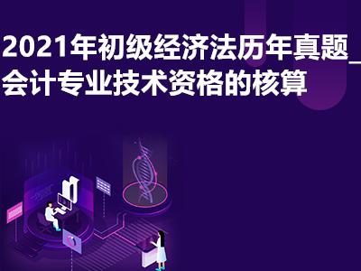 2021年初级经济法历年真题_会计专业技术资格的核算