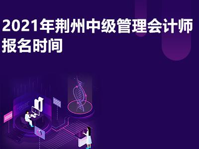 2021年荆州中级管理会计师报名时间是哪天