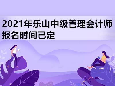 2021年乐山中级管理会计师报名时间已定
