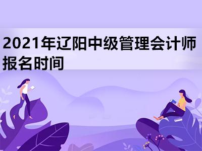 2021年辽阳中级管理会计师报名时间是什么时候