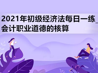 2021年初级经济法每日一练_会计职业道德的核算