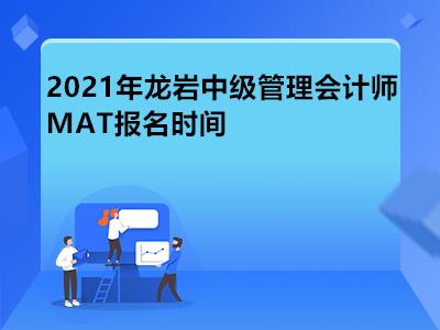 2021年龙岩中级管理会计师MAT报名时间