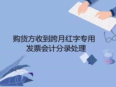 购货方收到跨月红字专用发票会计分录处理