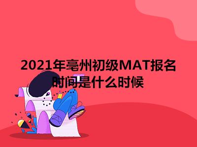 2021年亳州初级MAT报名时间是什么时候