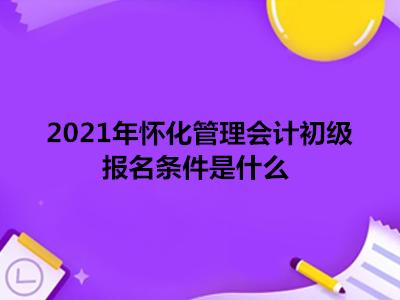 2021年怀化管理会计初级报名条件是什么