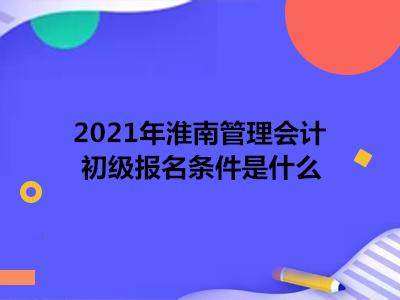 2021年淮南管理会计初级报名条件是什么