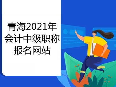 青海2021年会计中级职称报名网站是哪个