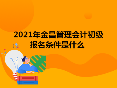 2021年金昌管理会计初级报名条件是什么