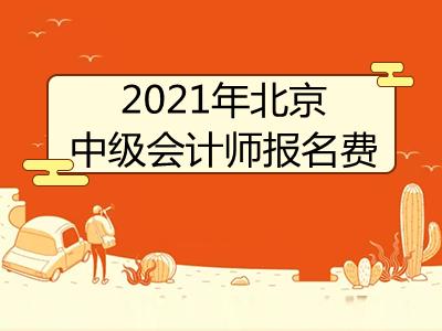 2021年北京中级会计师报名费是多少
