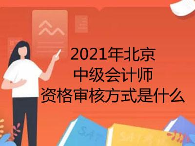 2021年北京中级会计师资格审核方式是什么