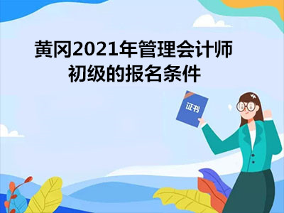 黄冈2021年管理会计师初级的报名条件