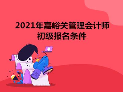 2021年嘉峪关管理会计师初级报名条件