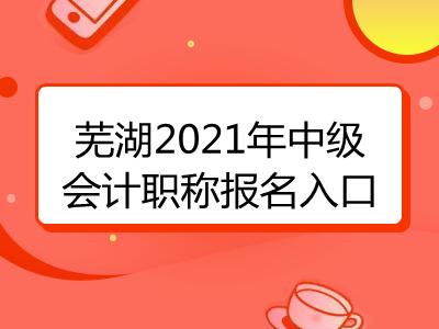 芜湖2021年中级会计职称报名入口已揭晓