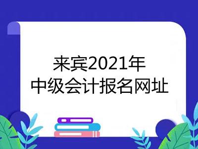 来宾2021年中级会计报名网址是什么