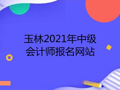 玉林2021年中级会计师报名网站公布了吗