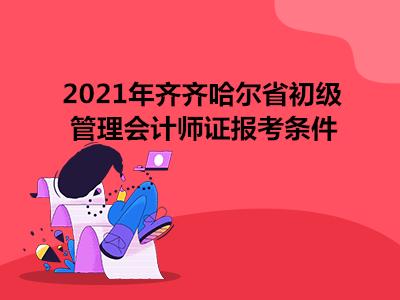 2021年齐齐哈尔省初级管理会计师证报考条件