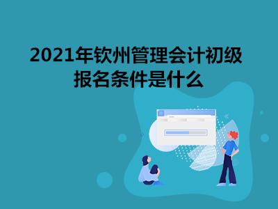 2021年钦州管理会计初级报名条件是什么