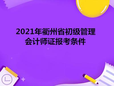 2021年衢州省初级管理会计师证报考条件
