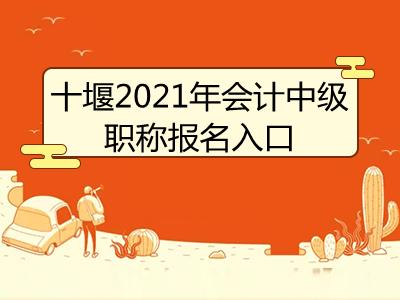十堰2021年会计中级职称报名入口开通了吗