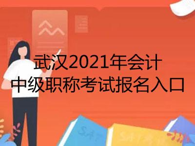 武汉2021年会计中级职称考试报名入口在哪里