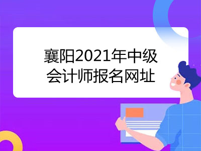 襄阳2021年中级会计师报名网址是什么