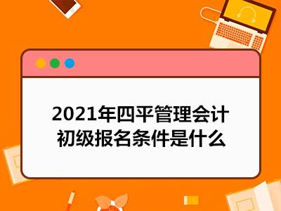 2021年四平管理会计初级报名条件是什么