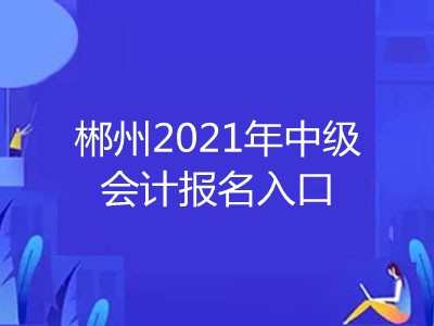 郴州2021年中级会计报名入口在哪里