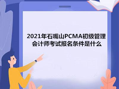 2021年石嘴山PCMA初级管理会计师考试报名条件是什么?