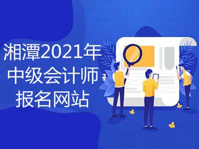 湘潭2021年中级会计师报名网站是什么