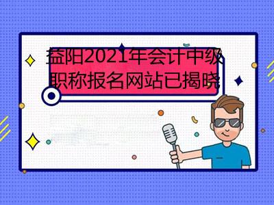 益阳2021年会计中级职称报名网站已揭晓