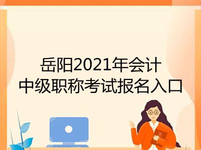 岳阳2021年会计中级职称考试报名入口在哪里
