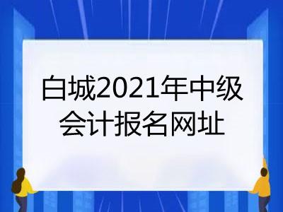 白城2021年中级会计报名网址是什么