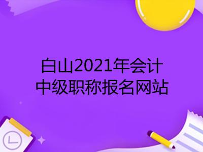 白山2021年会计中级职称报名网站是什么