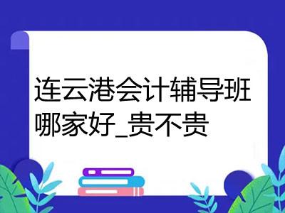 连云港会计辅导班哪家好_贵不贵
