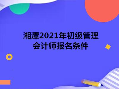 湘潭2021年初级管理会计师报名条件