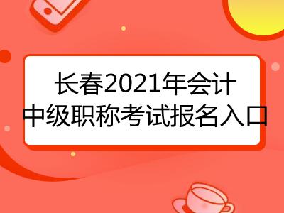 长春2021年会计中级职称考试报名入口已公布