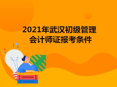 2021年武汉初级管理会计师证报考条件