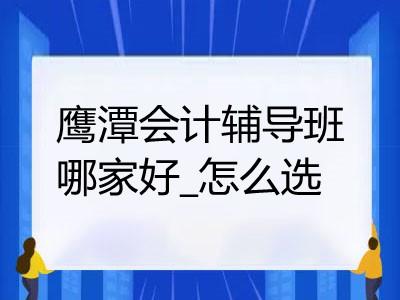 鹰潭会计辅导班哪家好_怎么选