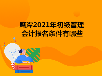 鹰潭2021年初级管理会计报名条件有哪些