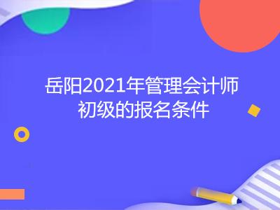 岳阳2021年管理会计师初级的报名条件