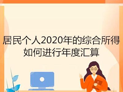 居民个人2020年的综合所得如何进行年度汇算