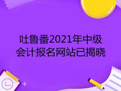 吐鲁番2021年中级会计报名网站已揭晓