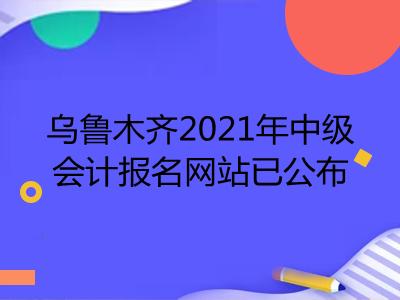 乌鲁木齐2021年中级会计报名网站已公布