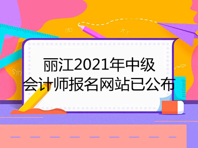 丽江2021年中级会计师报名网站已公布